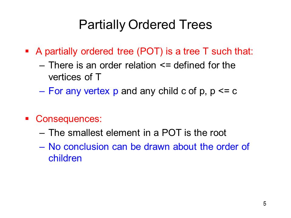 5 Partially Ordered Trees  A partially ordered tree (POT) is a tree T such that: –There is an order relation <= defined for the vertices of T –For any vertex p and any child c of p, p <= c  Consequences: –The smallest element in a POT is the root –No conclusion can be drawn about the order of children