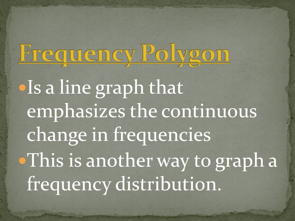 Is a line graph that emphasizes the continuous change in frequencies This is another way to graph a frequency distribution.