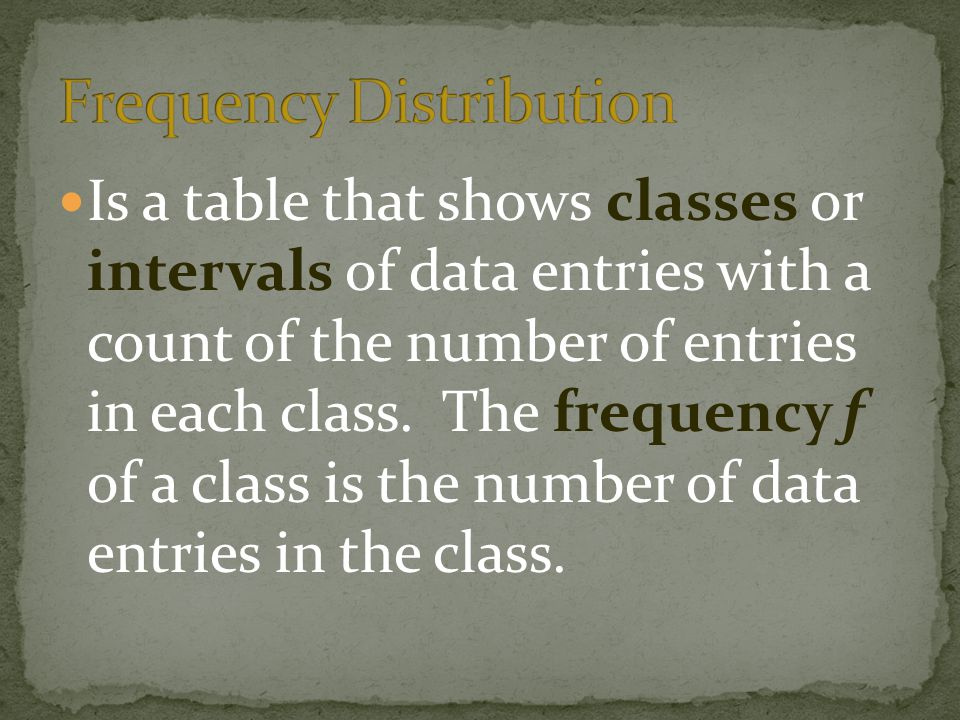 Is a table that shows classes or intervals of data entries with a count of the number of entries in each class.
