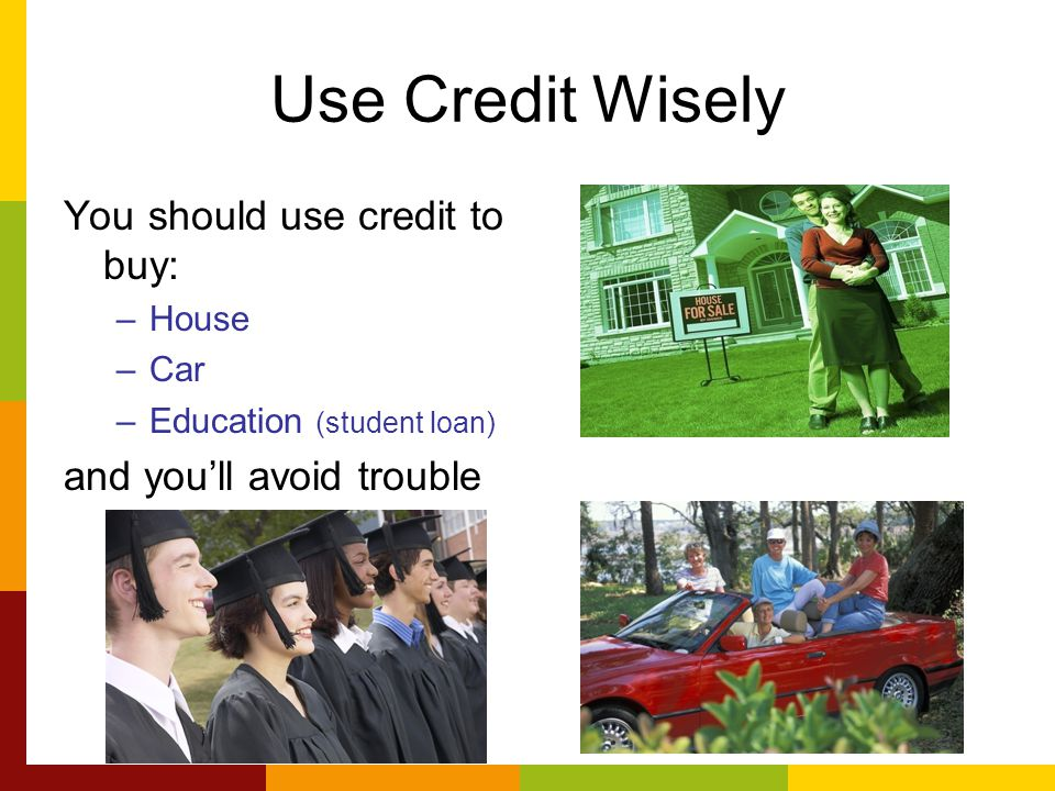 Use Credit Wisely You should use credit to buy: –House –Car –Education (student loan) and you'll avoid trouble