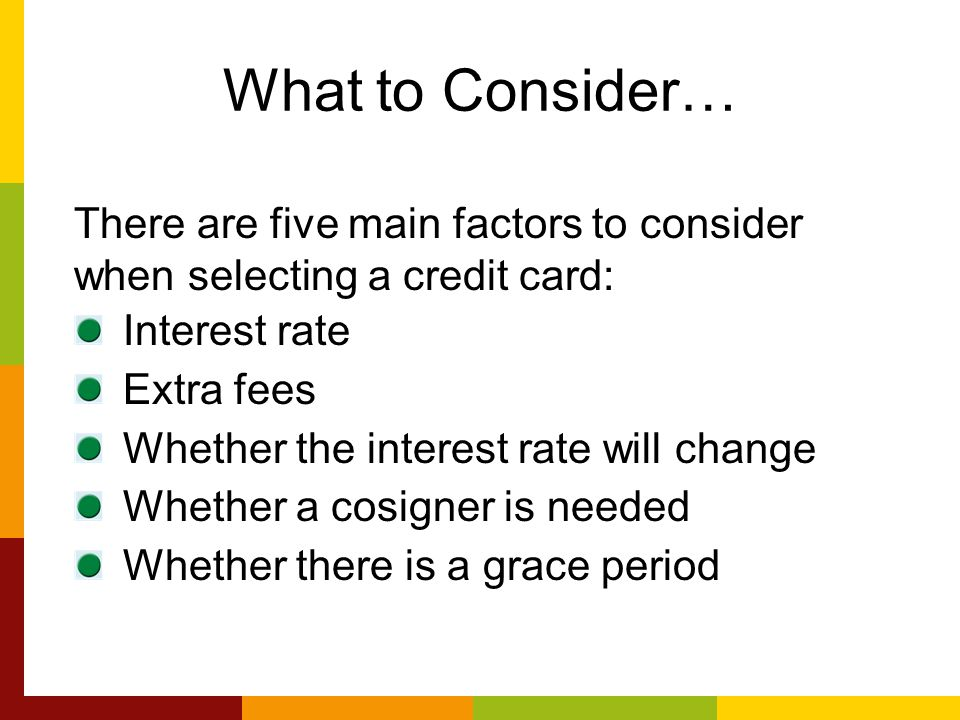 What to Consider… There are five main factors to consider when selecting a credit card: Interest rate Extra fees Whether the interest rate will change Whether a cosigner is needed Whether there is a grace period