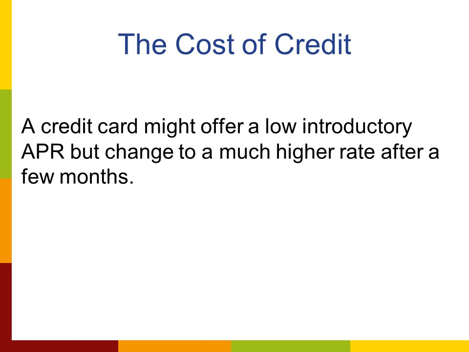 The Cost of Credit A credit card might offer a low introductory APR but change to a much higher rate after a few months.