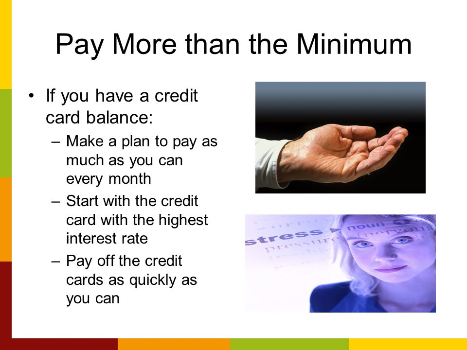 Pay More than the Minimum If you have a credit card balance: –Make a plan to pay as much as you can every month –Start with the credit card with the highest interest rate –Pay off the credit cards as quickly as you can
