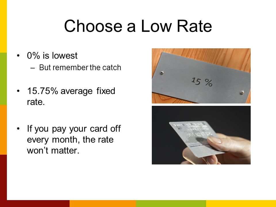 Choose a Low Rate 0% is lowest –But remember the catch 15.75% average fixed rate.
