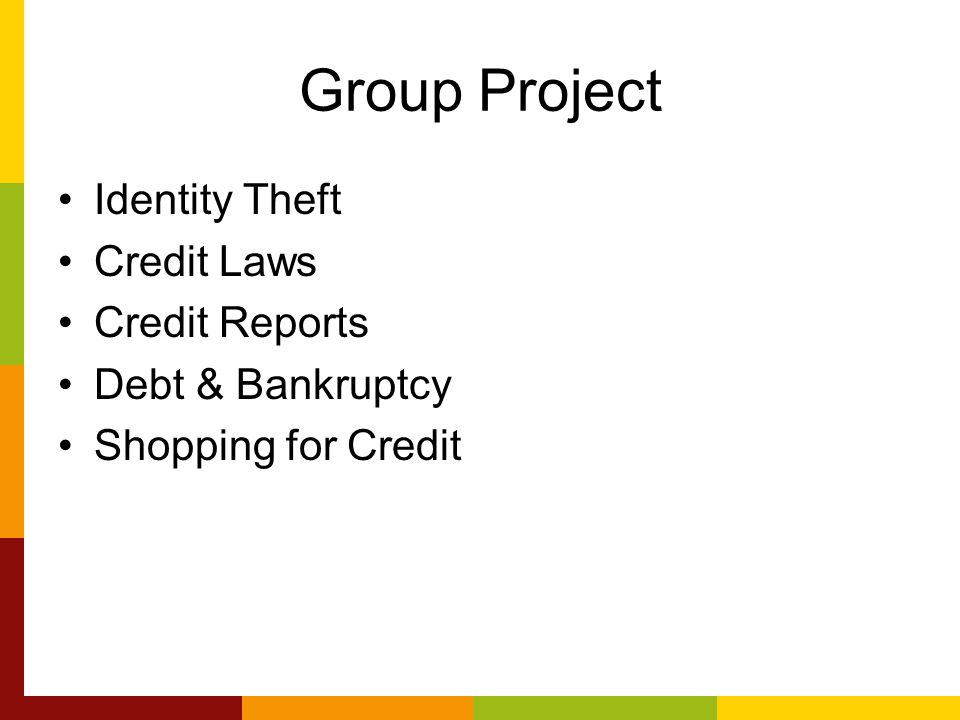Group Project Identity Theft Credit Laws Credit Reports Debt & Bankruptcy Shopping for Credit