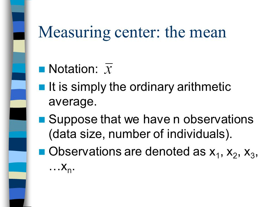 Measuring center: the mean Notation: It is simply the ordinary arithmetic average.