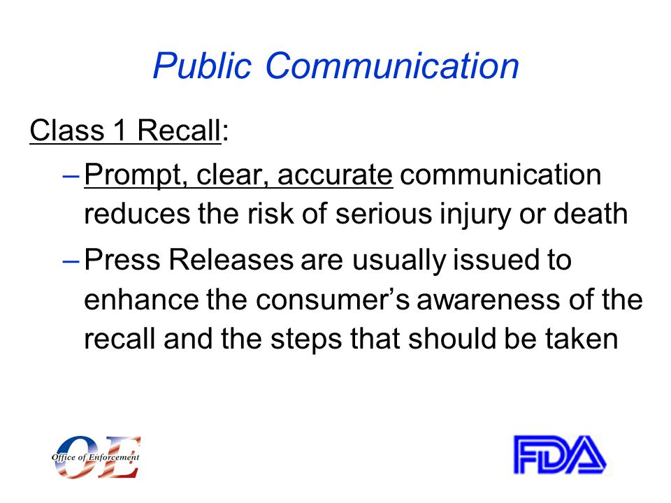 Public Communication Class 1 Recall: –Prompt, clear, accurate communication reduces the risk of serious injury or death –Press Releases are usually issued to enhance the consumer's awareness of the recall and the steps that should be taken