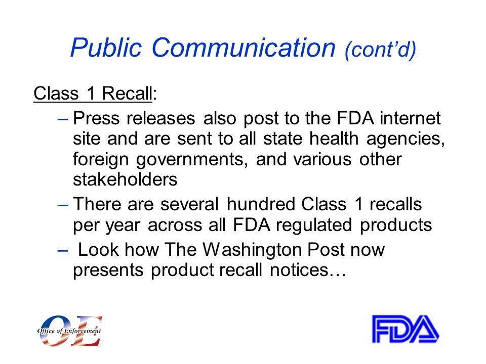 Public Communication (cont'd) Class 1 Recall: –Press releases also post to the FDA internet site and are sent to all state health agencies, foreign governments, and various other stakeholders –There are several hundred Class 1 recalls per year across all FDA regulated products – Look how The Washington Post now presents product recall notices…