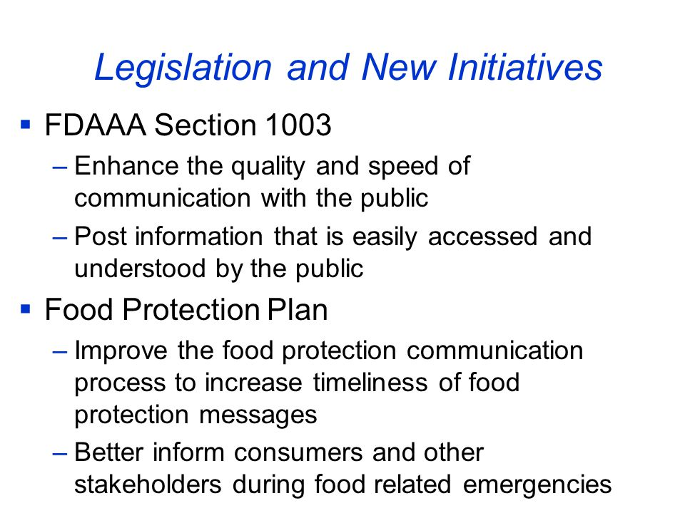 Legislation and New Initiatives  FDAAA Section 1003 –Enhance the quality and speed of communication with the public –Post information that is easily accessed and understood by the public  Food Protection Plan –Improve the food protection communication process to increase timeliness of food protection messages –Better inform consumers and other stakeholders during food related emergencies