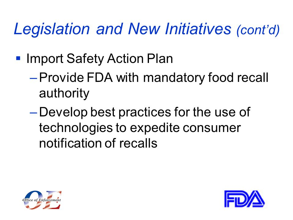 Legislation and New Initiatives (cont'd)  Import Safety Action Plan –Provide FDA with mandatory food recall authority –Develop best practices for the use of technologies to expedite consumer notification of recalls