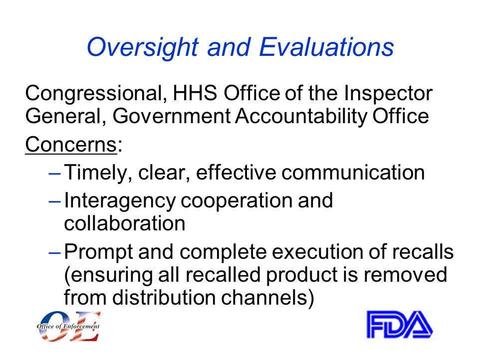 Oversight and Evaluations Congressional, HHS Office of the Inspector General, Government Accountability Office Concerns: –Timely, clear, effective communication –Interagency cooperation and collaboration –Prompt and complete execution of recalls (ensuring all recalled product is removed from distribution channels)