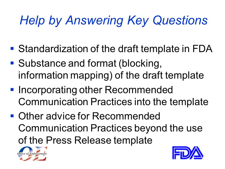 Help by Answering Key Questions  Standardization of the draft template in FDA  Substance and format (blocking, information mapping) of the draft template  Incorporating other Recommended Communication Practices into the template  Other advice for Recommended Communication Practices beyond the use of the Press Release template