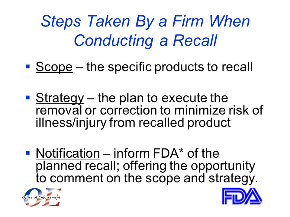 Steps Taken By a Firm When Conducting a Recall  Scope – the specific products to recall  Strategy – the plan to execute the removal or correction to minimize risk of illness/injury from recalled product  Notification – inform FDA* of the planned recall; offering the opportunity to comment on the scope and strategy.