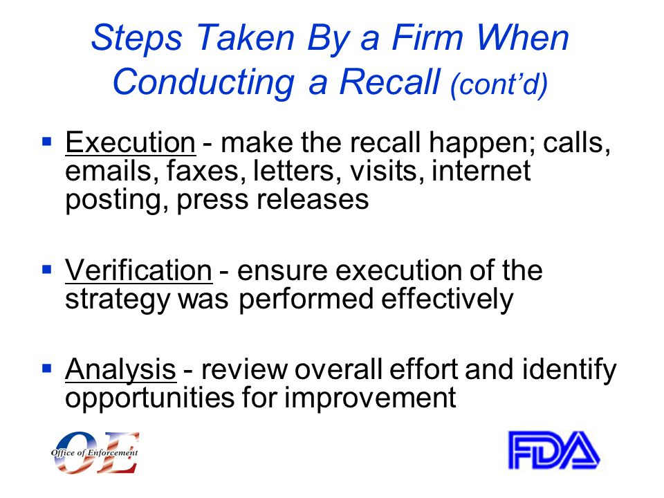 Steps Taken By a Firm When Conducting a Recall (cont'd)  Execution - make the recall happen; calls,  s, faxes, letters, visits, internet posting, press releases  Verification - ensure execution of the strategy was performed effectively  Analysis - review overall effort and identify opportunities for improvement