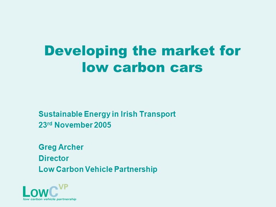 Developing the market for low carbon cars Sustainable Energy in Irish Transport 23 rd November 2005 Greg Archer Director Low Carbon Vehicle Partnership