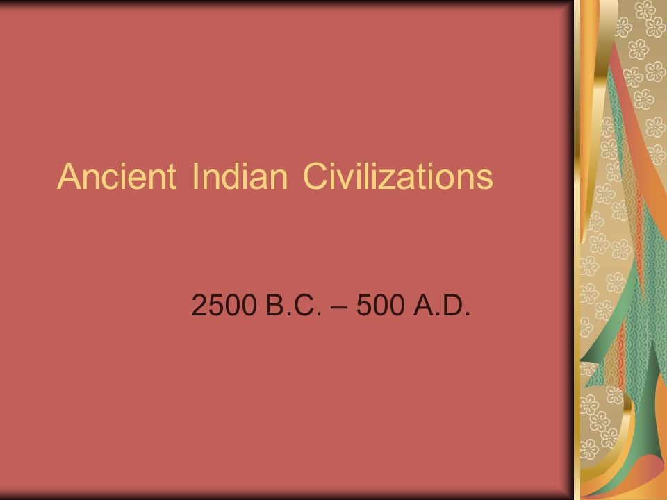 Ancient Indian Civilizations 2500 B.C. – 500 A.D.