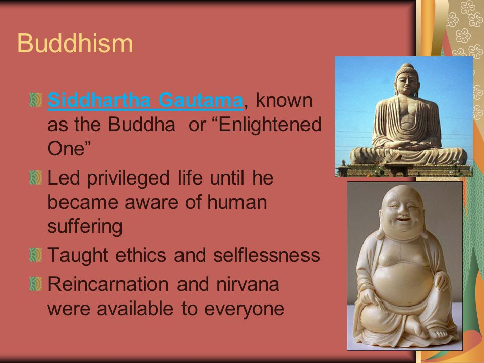 Buddhism Siddhartha Gautama, known as the Buddha or Enlightened One Led privileged life until he became aware of human suffering Taught ethics and selflessness Reincarnation and nirvana were available to everyone