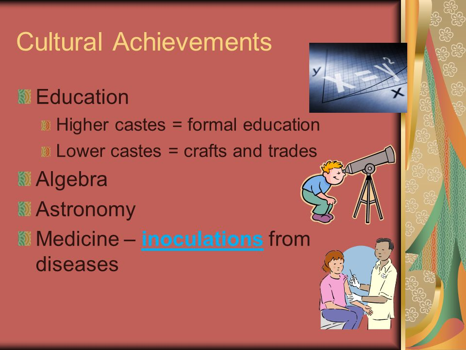 Cultural Achievements Education Higher castes = formal education Lower castes = crafts and trades Algebra Astronomy Medicine – inoculations from diseases