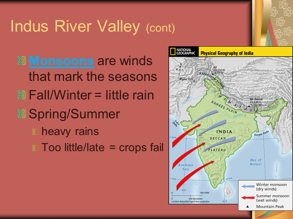 Indus River Valley (cont) Monsoons are winds that mark the seasons Fall/Winter = little rain Spring/Summer heavy rains Too little/late = crops fail