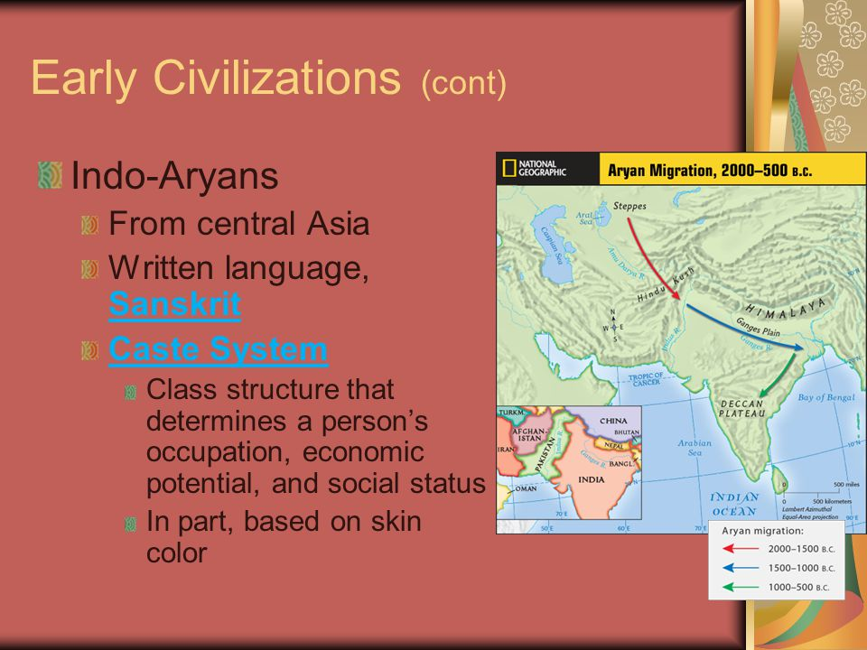 Early Civilizations (cont) Indo-Aryans From central Asia Written language, Sanskrit Caste System Class structure that determines a person's occupation, economic potential, and social status In part, based on skin color