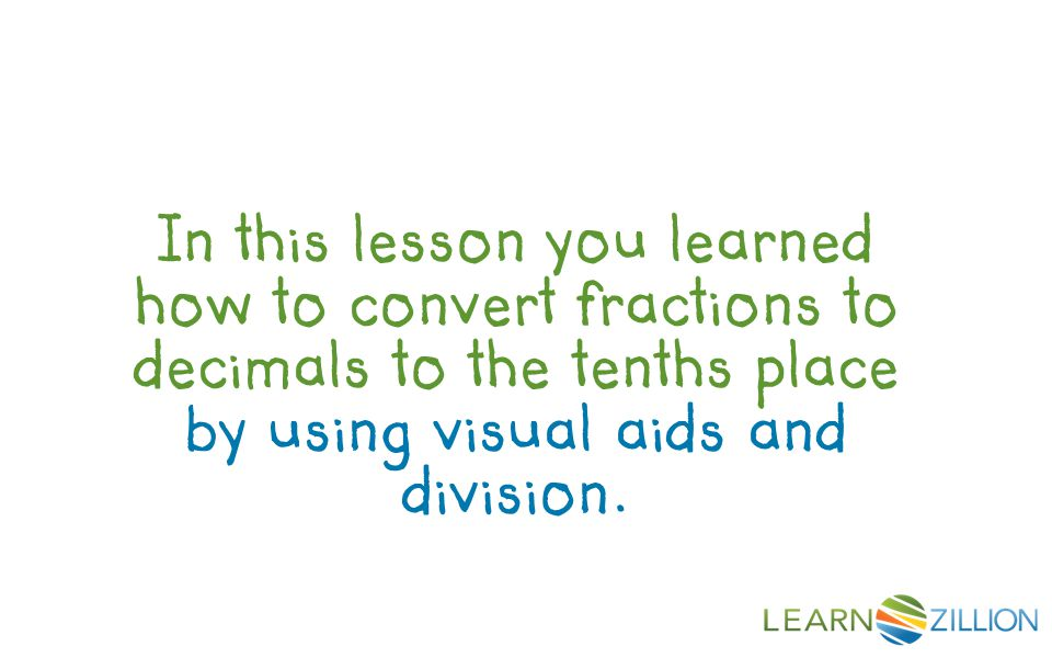 In this lesson you learned how to convert fractions to decimals to the tenths place by using visual aids and division.