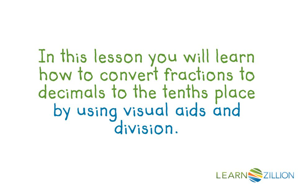 In this lesson you will learn how to convert fractions to decimals to the tenths place by using visual aids and division.