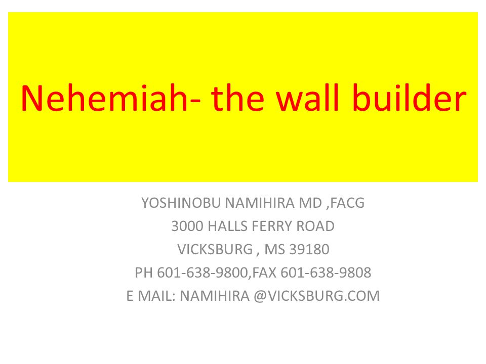 Nehemiah- the wall builder YOSHINOBU NAMIHIRA MD,FACG 3000 HALLS FERRY ROAD VICKSBURG, MS PH ,FAX E MAIL: