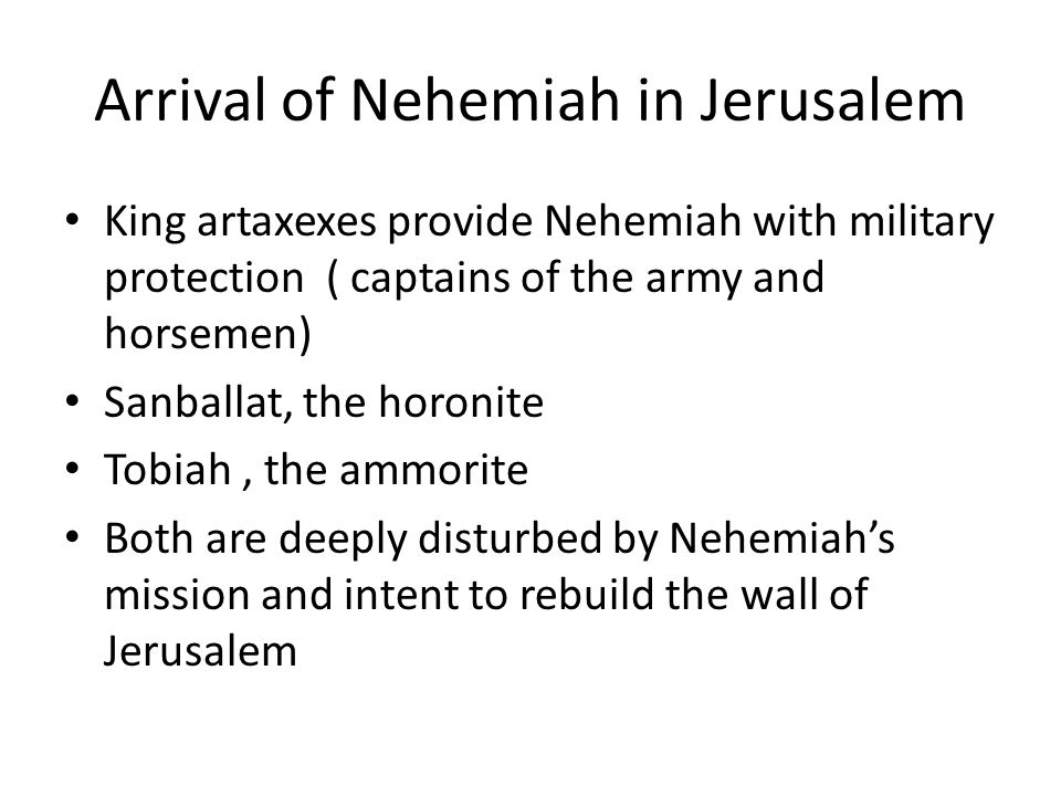 Arrival of Nehemiah in Jerusalem King artaxexes provide Nehemiah with military protection ( captains of the army and horsemen) Sanballat, the horonite Tobiah, the ammorite Both are deeply disturbed by Nehemiah's mission and intent to rebuild the wall of Jerusalem