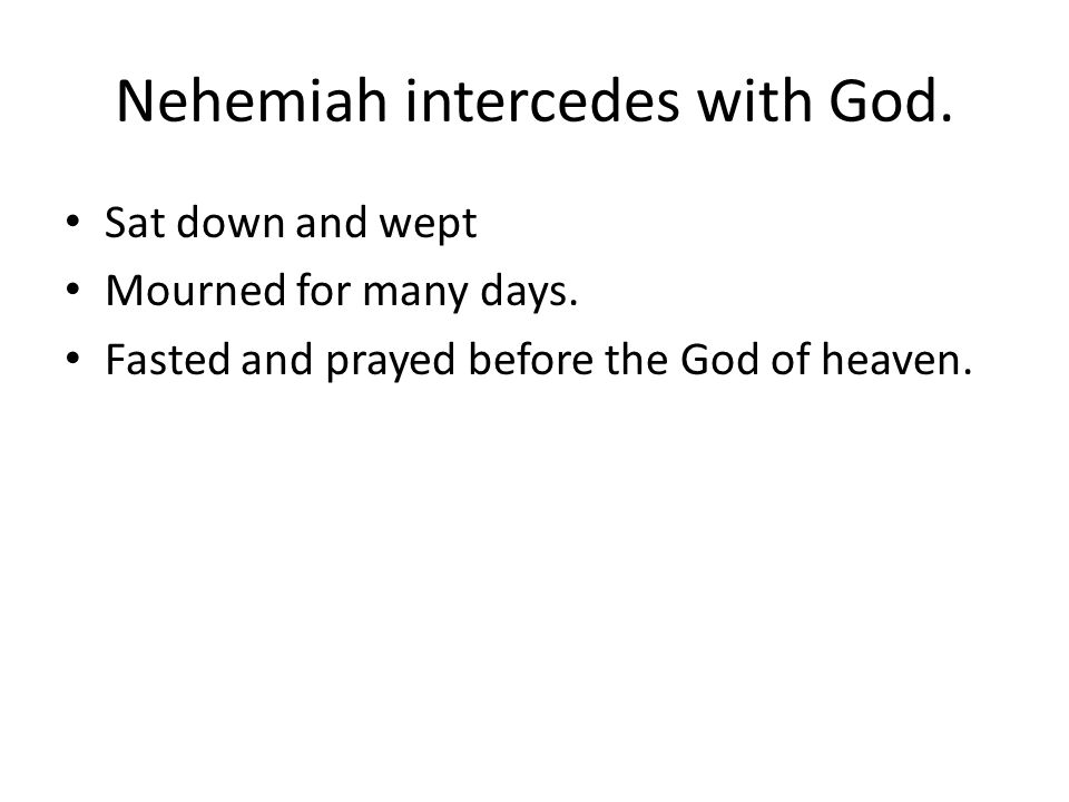 Nehemiah intercedes with God. Sat down and wept Mourned for many days.