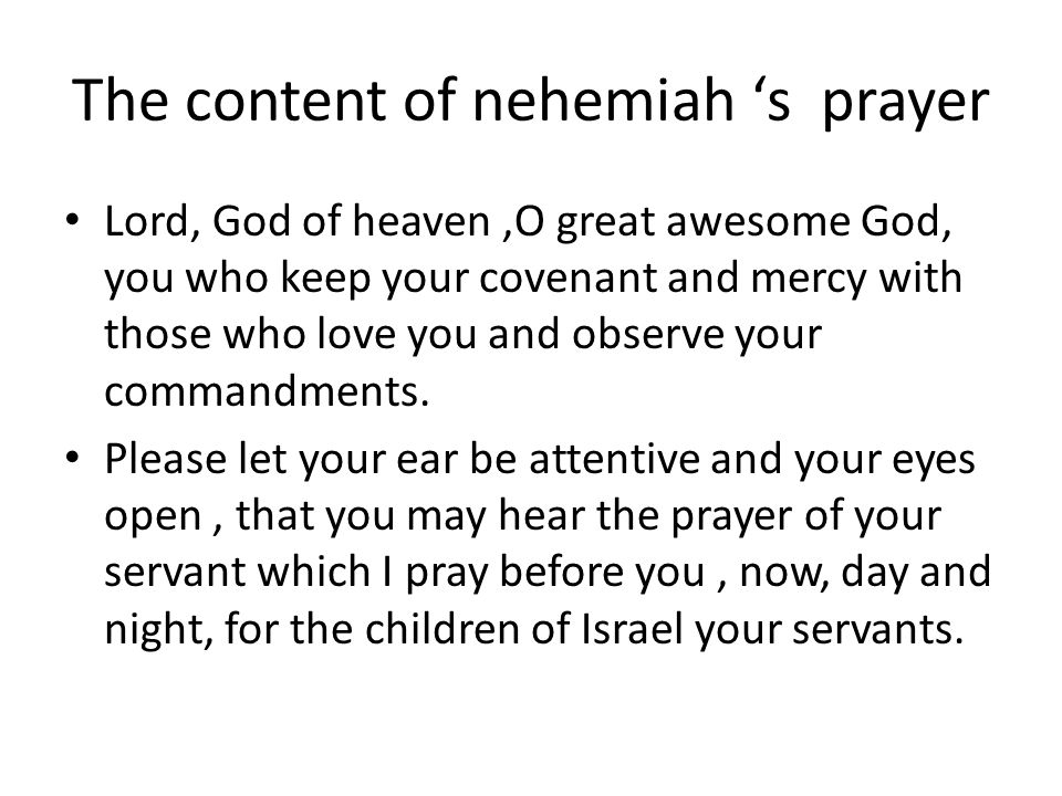The content of nehemiah 's prayer Lord, God of heaven,O great awesome God, you who keep your covenant and mercy with those who love you and observe your commandments.