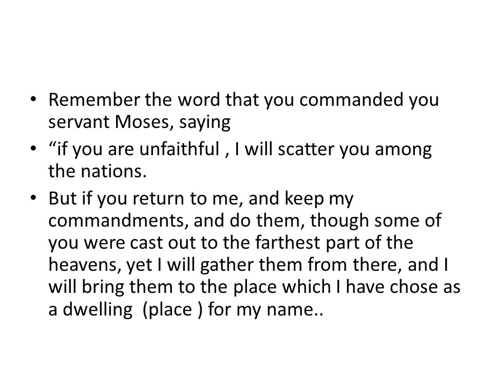Remember the word that you commanded you servant Moses, saying if you are unfaithful, I will scatter you among the nations.