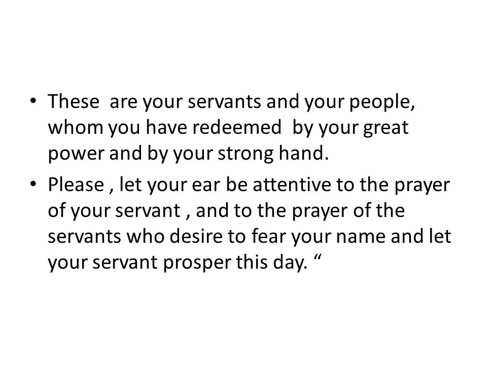These are your servants and your people, whom you have redeemed by your great power and by your strong hand.