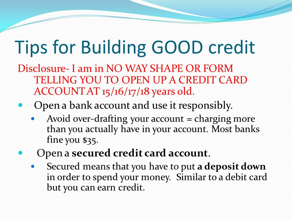 Tips for Building GOOD credit Disclosure- I am in NO WAY SHAPE OR FORM TELLING YOU TO OPEN UP A CREDIT CARD ACCOUNT AT 15/16/17/18 years old.