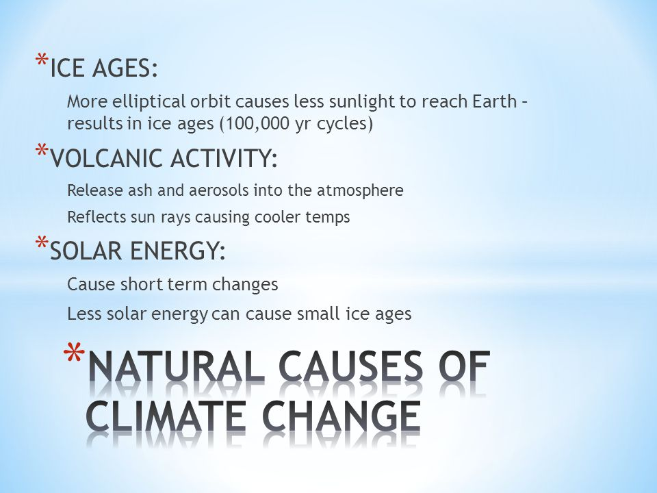 * ICE AGES: More elliptical orbit causes less sunlight to reach Earth – results in ice ages (100,000 yr cycles) * VOLCANIC ACTIVITY: Release ash and aerosols into the atmosphere Reflects sun rays causing cooler temps * SOLAR ENERGY: Cause short term changes Less solar energy can cause small ice ages