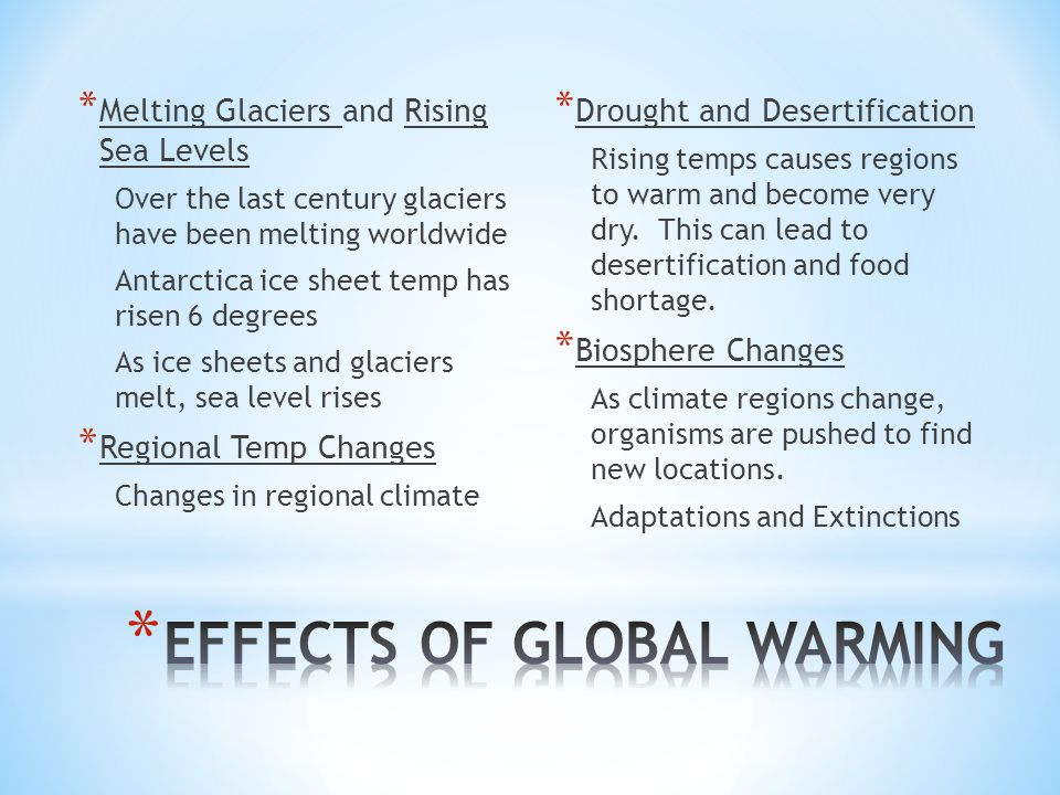 * Melting Glaciers and Rising Sea Levels Over the last century glaciers have been melting worldwide Antarctica ice sheet temp has risen 6 degrees As ice sheets and glaciers melt, sea level rises * Regional Temp Changes Changes in regional climate * Drought and Desertification Rising temps causes regions to warm and become very dry.