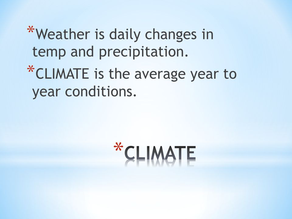 * Weather is daily changes in temp and precipitation.