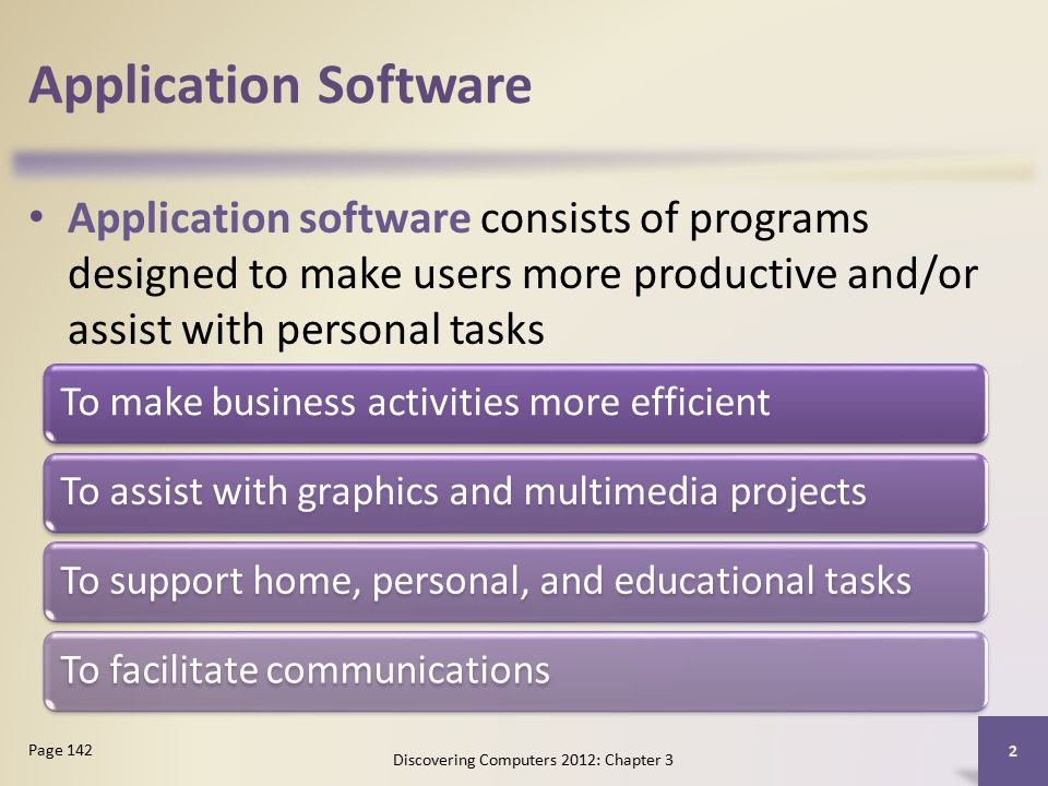 Application Software Application software consists of programs designed to make users more productive and/or assist with personal tasks Discovering Computers 2012: Chapter 3 2 Page 142 To make business activities more efficientTo assist with graphics and multimedia projectsTo support home, personal, and educational tasksTo facilitate communications