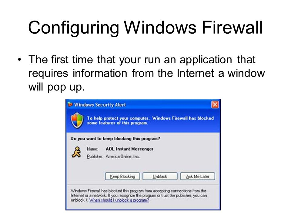 Configuring Windows Firewall The first time that your run an application that requires information from the Internet a window will pop up.