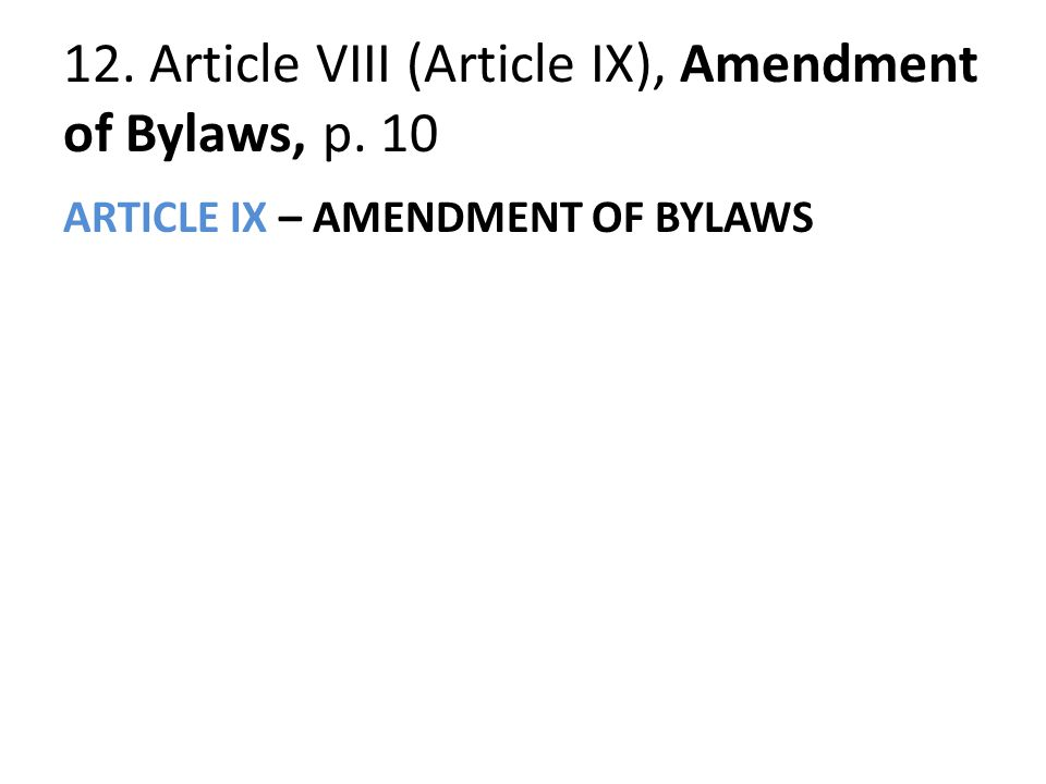 12. Article VIII (Article IX), Amendment of Bylaws, p. 10 ARTICLE IX – AMENDMENT OF BYLAWS