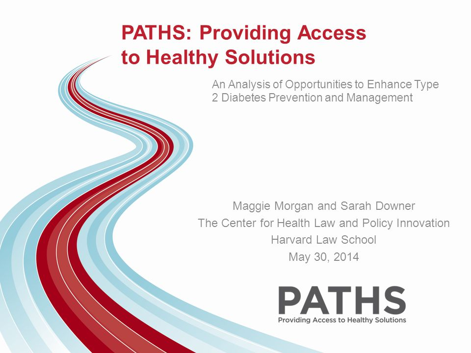 PATHS: Providing Access to Healthy Solutions An Analysis of Opportunities to Enhance Type 2 Diabetes Prevention and Management Maggie Morgan and Sarah Downer The Center for Health Law and Policy Innovation Harvard Law School May 30, 2014