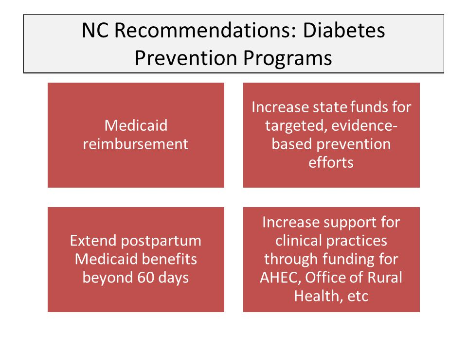 NC Recommendations: Diabetes Prevention Programs Medicaid reimbursement Increase state funds for targeted, evidence- based prevention efforts Extend postpartum Medicaid benefits beyond 60 days Increase support for clinical practices through funding for AHEC, Office of Rural Health, etc