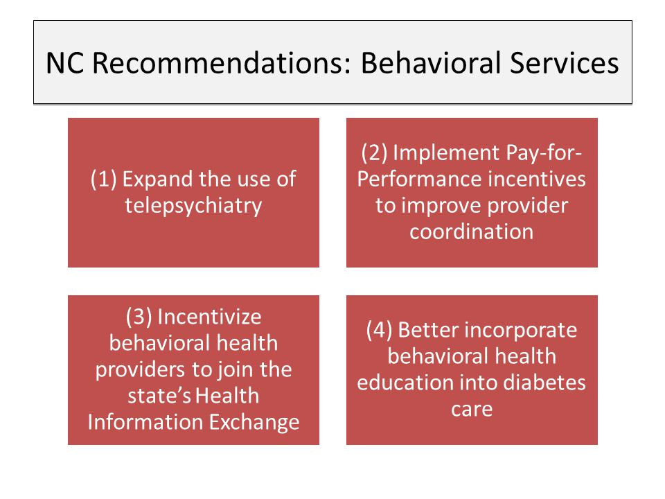 NC Recommendations: Behavioral Services (1) Expand the use of telepsychiatry (2) Implement Pay-for- Performance incentives to improve provider coordination (3) Incentivize behavioral health providers to join the state's Health Information Exchange (4) Better incorporate behavioral health education into diabetes care
