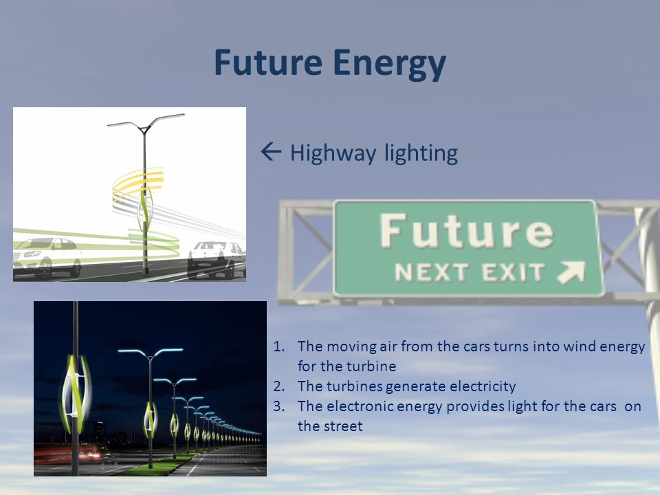 Future Energy 1.The moving air from the cars turns into wind energy for the turbine 2.The turbines generate electricity 3.The electronic energy provides light for the cars on the street  Highway lighting