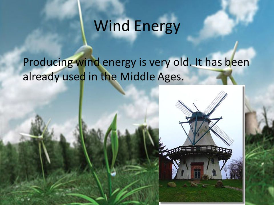 Wind Energy Producing wind energy is very old. It has been already used in the Middle Ages.