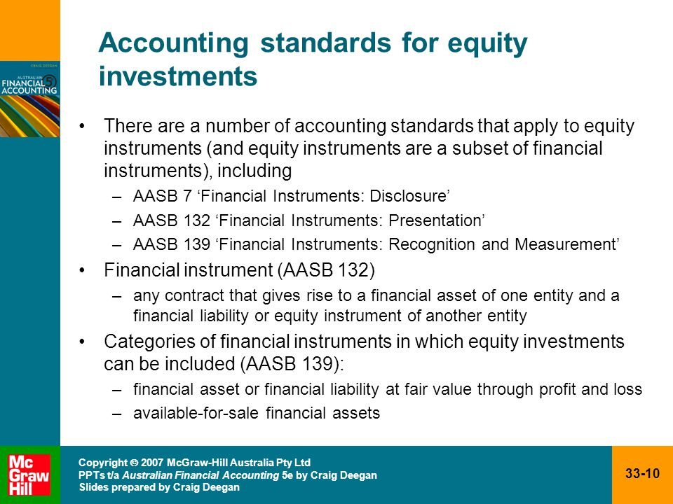 33-10 Copyright  2007 McGraw-Hill Australia Pty Ltd PPTs t/a Australian Financial Accounting 5e by Craig Deegan Slides prepared by Craig Deegan Accounting standards for equity investments There are a number of accounting standards that apply to equity instruments (and equity instruments are a subset of financial instruments), including –AASB 7 'Financial Instruments: Disclosure' –AASB 132 'Financial Instruments: Presentation' –AASB 139 'Financial Instruments: Recognition and Measurement' Financial instrument (AASB 132) –any contract that gives rise to a financial asset of one entity and a financial liability or equity instrument of another entity Categories of financial instruments in which equity investments can be included (AASB 139): –financial asset or financial liability at fair value through profit and loss –available-for-sale financial assets