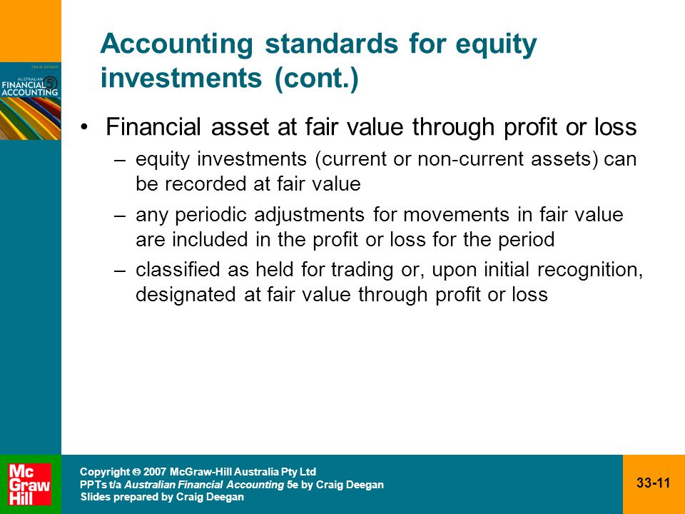 33-11 Copyright  2007 McGraw-Hill Australia Pty Ltd PPTs t/a Australian Financial Accounting 5e by Craig Deegan Slides prepared by Craig Deegan Accounting standards for equity investments (cont.) Financial asset at fair value through profit or loss –equity investments (current or non-current assets) can be recorded at fair value –any periodic adjustments for movements in fair value are included in the profit or loss for the period –classified as held for trading or, upon initial recognition, designated at fair value through profit or loss