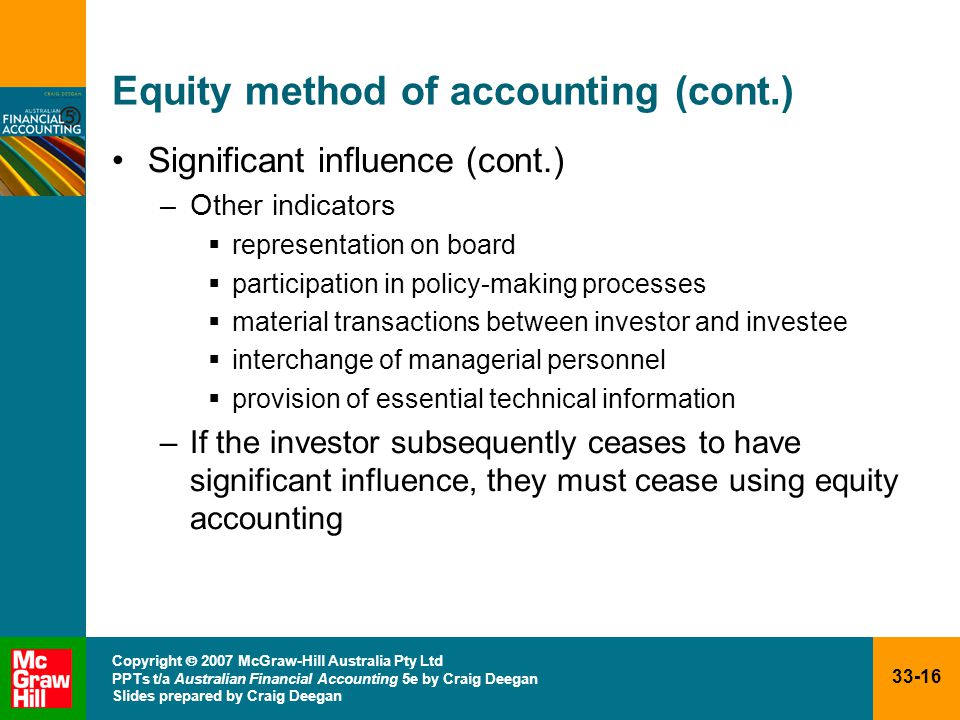 33-16 Copyright  2007 McGraw-Hill Australia Pty Ltd PPTs t/a Australian Financial Accounting 5e by Craig Deegan Slides prepared by Craig Deegan Equity method of accounting (cont.) Significant influence (cont.) –Other indicators  representation on board  participation in policy-making processes  material transactions between investor and investee  interchange of managerial personnel  provision of essential technical information –If the investor subsequently ceases to have significant influence, they must cease using equity accounting
