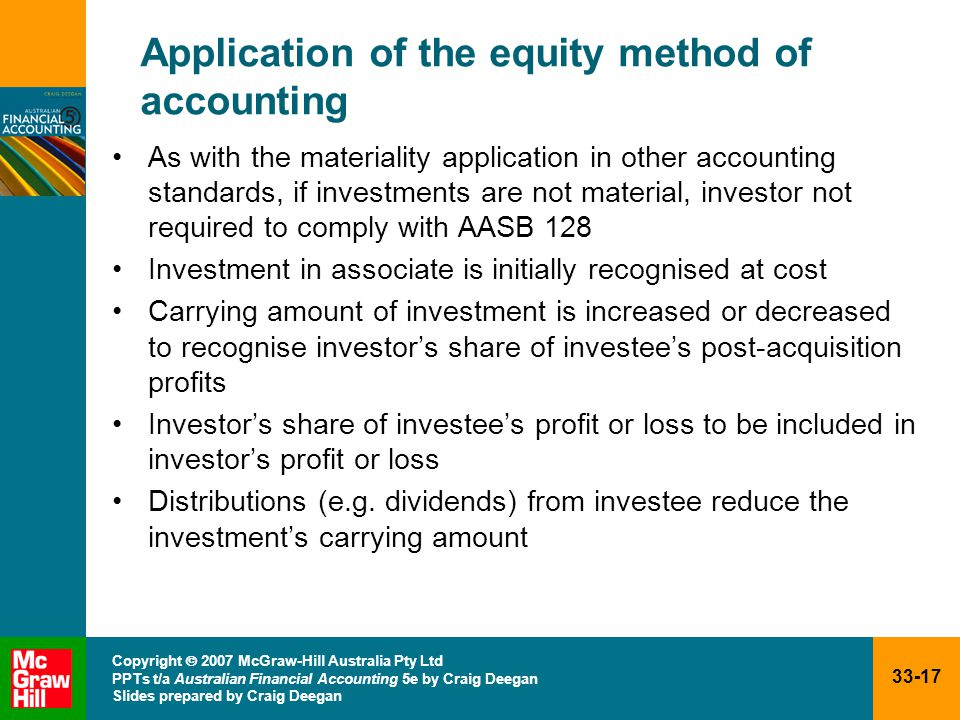 33-17 Copyright  2007 McGraw-Hill Australia Pty Ltd PPTs t/a Australian Financial Accounting 5e by Craig Deegan Slides prepared by Craig Deegan Application of the equity method of accounting As with the materiality application in other accounting standards, if investments are not material, investor not required to comply with AASB 128 Investment in associate is initially recognised at cost Carrying amount of investment is increased or decreased to recognise investor's share of investee's post-acquisition profits Investor's share of investee's profit or loss to be included in investor's profit or loss Distributions (e.g.
