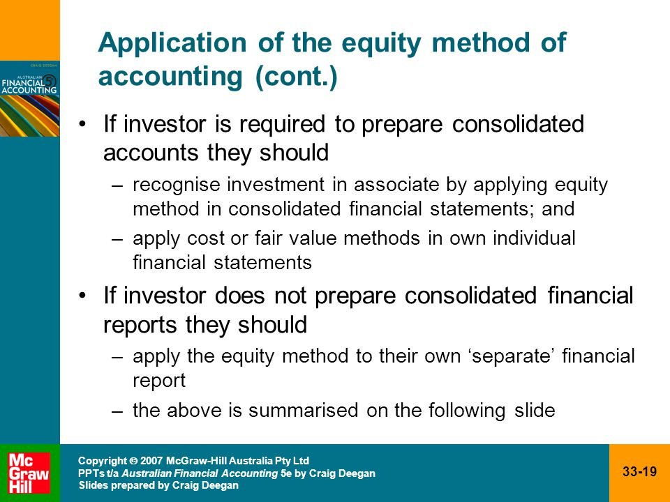33-19 Copyright  2007 McGraw-Hill Australia Pty Ltd PPTs t/a Australian Financial Accounting 5e by Craig Deegan Slides prepared by Craig Deegan Application of the equity method of accounting (cont.) If investor is required to prepare consolidated accounts they should –recognise investment in associate by applying equity method in consolidated financial statements; and –apply cost or fair value methods in own individual financial statements If investor does not prepare consolidated financial reports they should –apply the equity method to their own 'separate' financial report –the above is summarised on the following slide