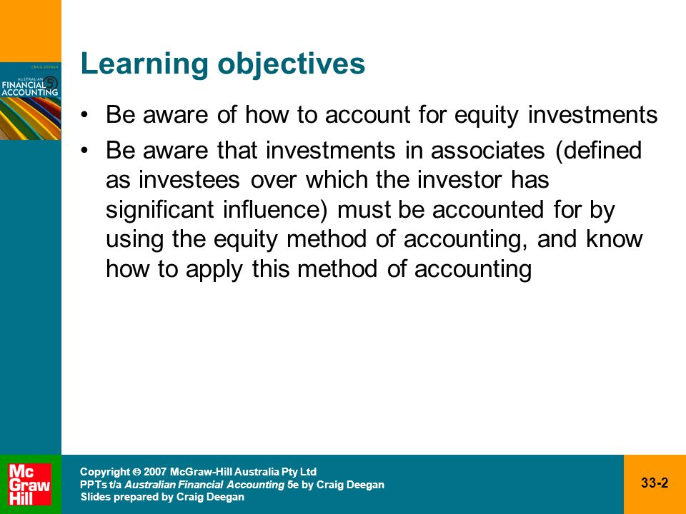 33-2 Copyright  2007 McGraw-Hill Australia Pty Ltd PPTs t/a Australian Financial Accounting 5e by Craig Deegan Slides prepared by Craig Deegan Learning objectives Be aware of how to account for equity investments Be aware that investments in associates (defined as investees over which the investor has significant influence) must be accounted for by using the equity method of accounting, and know how to apply this method of accounting